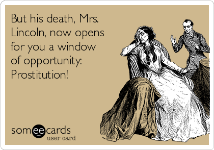 But his death, Mrs. Lincoln, now opens for you a window of opportunity: Prostitution!