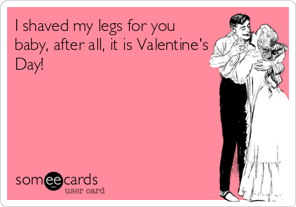 I shaved my legs for you baby, after all, it is Valentine's Day!