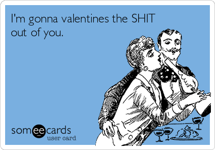 I'm gonna valentines the SHIT out of you.