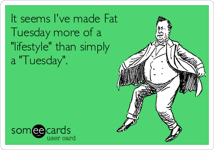 "It seems I've made Fat Tuesday more of a ""lifestyle"" than simply a ""Tuesday""."