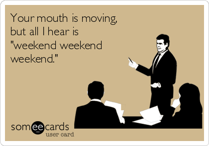"Your mouth is moving, but all I hear is ""weekend weekend weekend."""