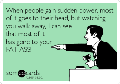 When people gain sudden power, most of it goes to their head, but watching you walk away, I can see that most of it has gone to your  FAT ASS!