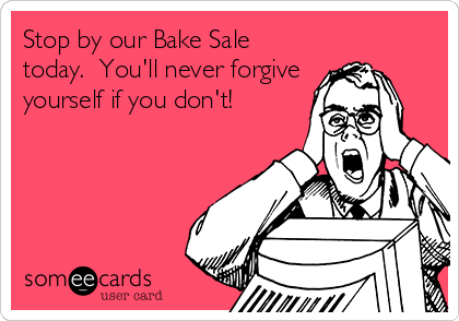 Stop by our Bake Sale today.  You'll never forgive yourself if you don't!