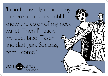 """I can't possibly choose my  conference outfits until I know the color of my neck wallet! Then I'll pack my duct tape, Taser, and dart gun. Success, here I come!"""