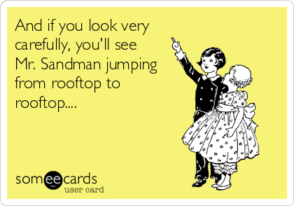 And if you look very carefully, you'll see  Mr. Sandman jumping from rooftop to  rooftop....