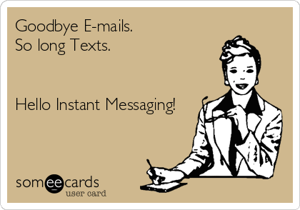 Goodbye E-mails. So long Texts.   Hello Instant Messaging!