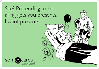 See? Pretending to be ailing gets you presents.  I want presents.