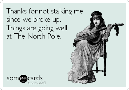 Thanks for not stalking me since we broke up.  Things are going well at The North Pole.