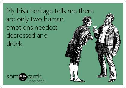 My Irish heritage tells me there are only two human emotions needed: depressed and drunk.
