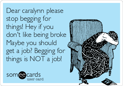 Dear caralynn please stop begging for things! Hey if you don't like being broke Maybe you should get a job? Begging for things is NOT a job!