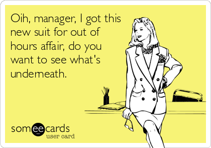 Oih, manager, I got this  new suit for out of hours affair, do you want to see what's underneath.