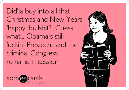 Did'ja buy into all that Christmas and New Years 'happy' bullshit?  Guess what... Obama's still fuckin' President and the criminal Congress remains in session.