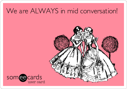 We are ALWAYS in mid conversation!