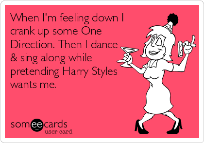 When I'm feeling down I crank up some One Direction. Then I dance & sing along while  pretending Harry Styles wants me.