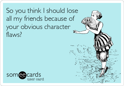 So you think I should lose all my friends because of your obvious character flaws?