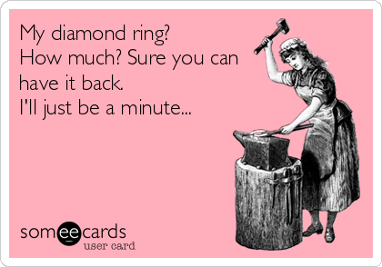 My diamond ring?  How much? Sure you can  have it back.  I'll just be a minute...