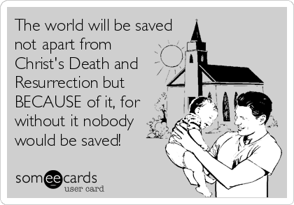 The world will be saved not apart from Christ's Death and Resurrection but BECAUSE of it, for without it nobody would be saved!