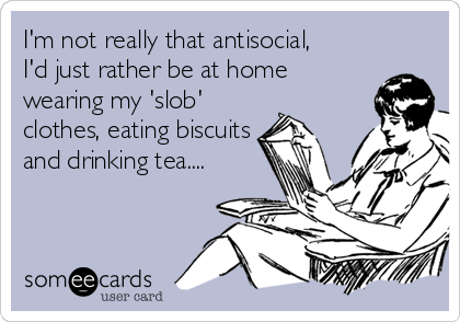 I'm not really that antisocial, I'd just rather be at home wearing my 'slob' clothes, eating biscuits and drinking tea....
