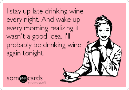 I stay up late drinking wine every night. And wake up every morning realizing it wasn't a good idea. I'll probably be drinking wine again tonight.