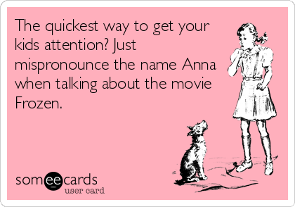 The quickest way to get your kids attention? Just mispronounce the name Anna when talking about the movie Frozen.