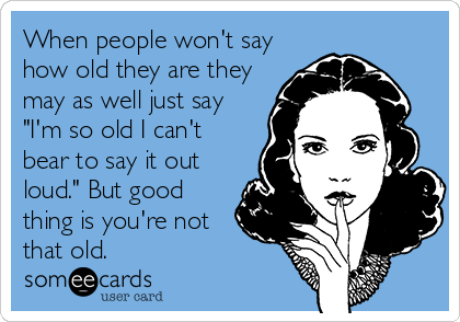 """When people won't say how old they are they may as well just say """"I'm so old I can't bear to say it out loud."""" But good thing is you're not that old."""