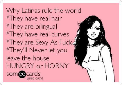 Why Latinas rule the world *They have real hair *They are bilingual  *They have real curves *They are Sexy As Fuck *They'll Never let you leave the house HUNGRY or HORNY