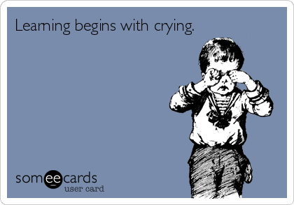 Learning begins with crying.