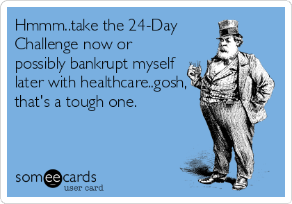 Hmmm..take the 24-Day Challenge now or possibly bankrupt myself later with healthcare..gosh, that's a tough one.