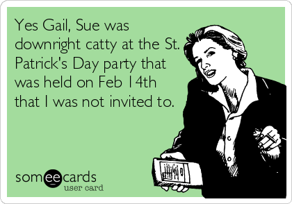 Yes Gail, Sue was downright catty at the St. Patrick's Day party that was held on Feb 14th that I was not invited to.