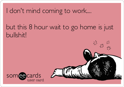 I don't mind coming to work....  but this 8 hour wait to go home is just bullshit!