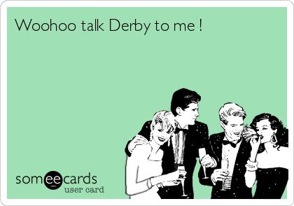 Woohoo talk Derby to me !