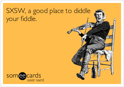 SXSW, a good place to diddle your fiddle.