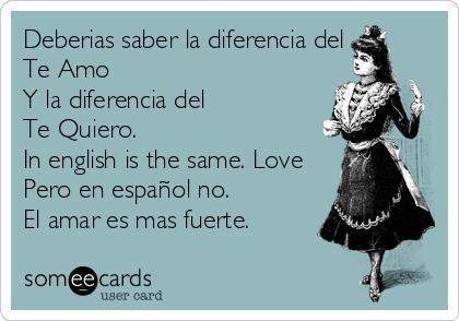Deberias Saber La Diferencia Del Te Amo Y La Diferencia Del Te Quiero In English Is The Same Love Pero En Español No El Amar Es Mas Fuerte Confession Ecard