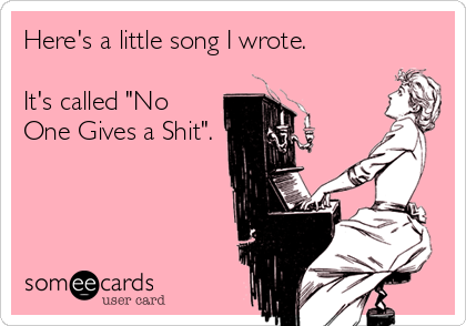 """Here's a little song I wrote.   It's called """"No One Gives a Shit""""."""