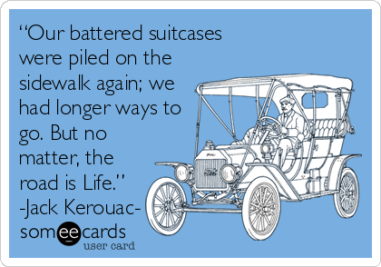 """Our battered suitcases were piled on the sidewalk again; we had longer ways to go. But no matter, the road is Life."" -Jack Kerouac-"