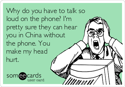 Why do you have to talk so loud on the phone? I'm pretty sure they can hear you in China without the phone. You make my head hurt.