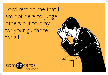 Lord remind me that I am not here to judge others but to pray for your guidance for all.
