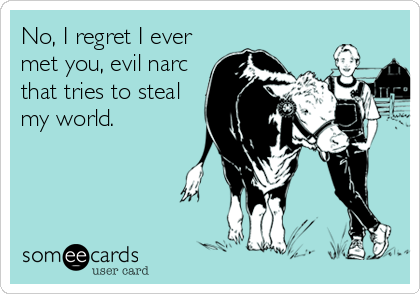 No, I regret I ever met you, evil narc that tries to steal my world.