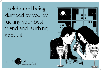 I celebrated being dumped by you by fucking your best friend and laughing about it.