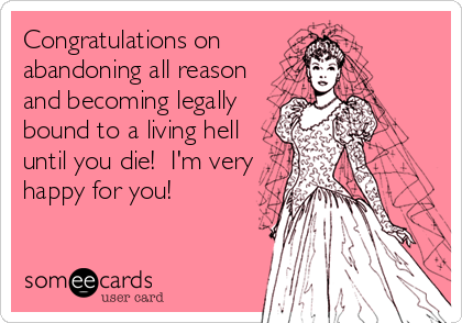 Congratulations on abandoning all reason and becoming legally bound to a living hell until you die!  I'm very happy for you!