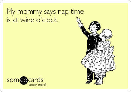 My mommy says nap time is at wine o'clock.