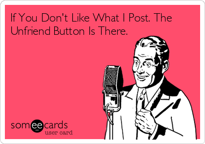 If You Don't Like What I Post. The Unfriend Button Is There.