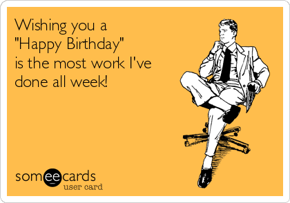 """Wishing you a  """"Happy Birthday""""               is the most work I've done all week!"""