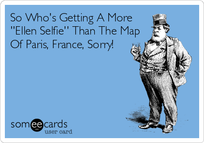 So Who's Getting A More ''Ellen Selfie'' Than The Map Of Paris, France, Sorry!