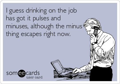 I guess drinking on the job has got it pulses and minuses, although the minus thing escapes right now.