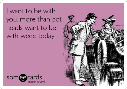 I want to be with you, more than pot heads want to be with weed today