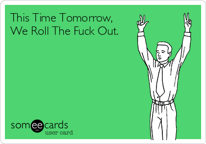 This Time Tomorrow, We Roll The Fuck Out.