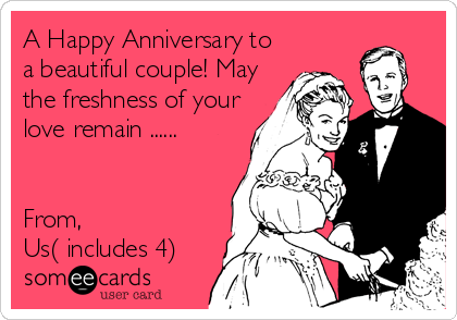 A Happy Anniversary to a beautiful couple! May the freshness of your love remain ......   From,  Us( includes 4)