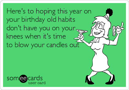 Here's to hoping this year on your birthday old habits don't have you on your knees when it's time to blow your candles out