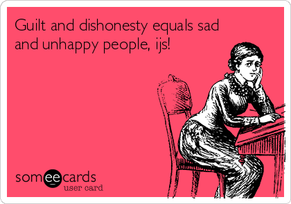 Guilt and dishonesty equals sad and unhappy people, ijs!